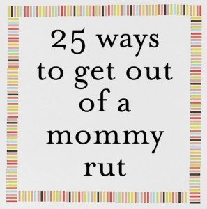 25 Ways to get out of a rut