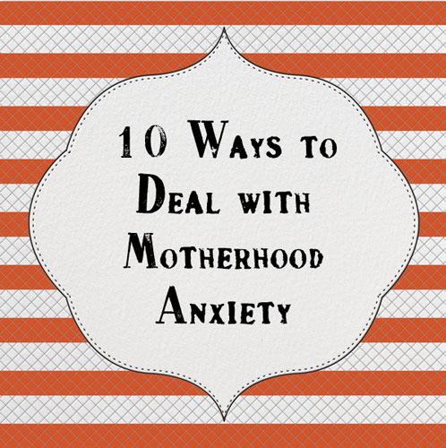10 Ways to Deal with Motherhood Anxiety