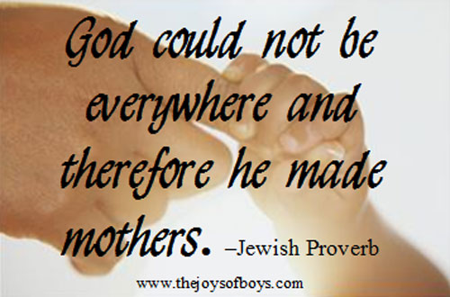 "Quote about what moms do, ""God could not be everywhere and therefore he made mothers."" - Jewish Proverb from TheJoysofBoys.com"
