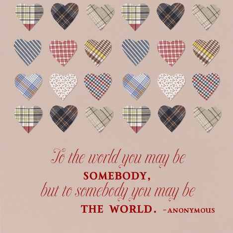 To somebody, you may be the world quote